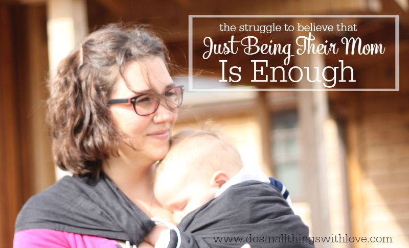 the struggle to believe that just being their mom is enough